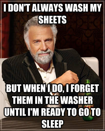I don't always wash my sheets but when I do, i forget them in the washer until i'm ready to go to sleep  The Most Interesting Man In The World