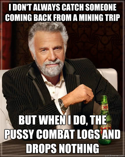 I don't always catch someone coming back from a mining trip but when I do, the pussy combat logs and drops nothing  The Most Interesting Man In The World
