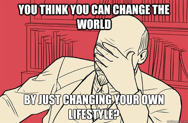 You think you can change the world By just changing your own lifestyle?