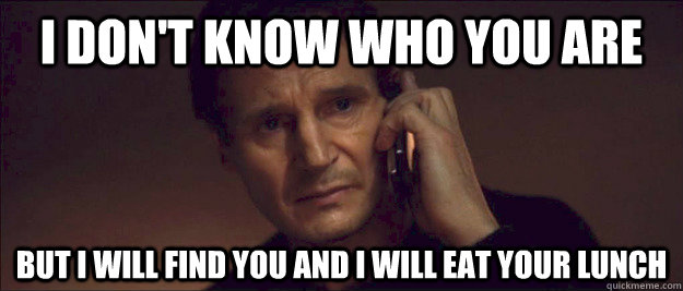 I don't know who you are but I will find you and I will eat your lunch