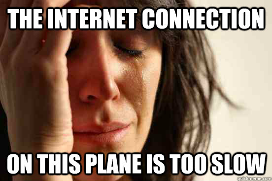 The internet connection on this plane is too slow - The internet connection on this plane is too slow  First World Problems