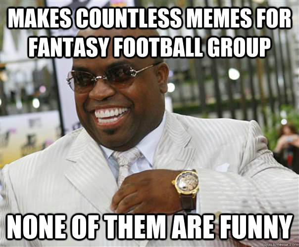 Makes countless memes for fantasy football group none of them are funny - Makes countless memes for fantasy football group none of them are funny  Scumbag Cee-Lo Green