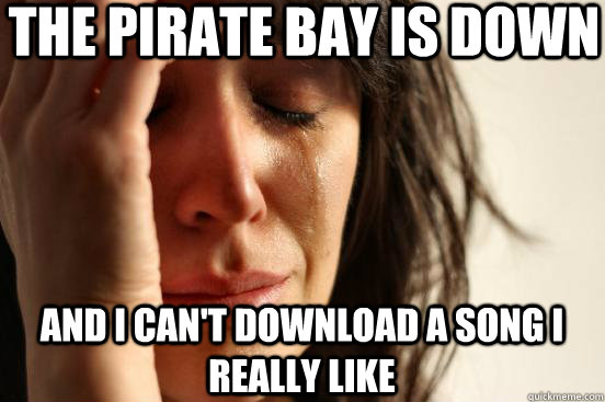 The Pirate Bay is Down and i can't download a song i really like - The Pirate Bay is Down and i can't download a song i really like  First World Problems