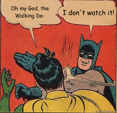 Oh my God, the Walking De- I don't watch it! - Oh my God, the Walking De- I don't watch it!  Batman Slapping Robin