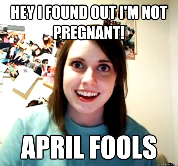 Hey I found out I'm not pregnant! April Fools - Hey I found out I'm not pregnant! April Fools  Misc