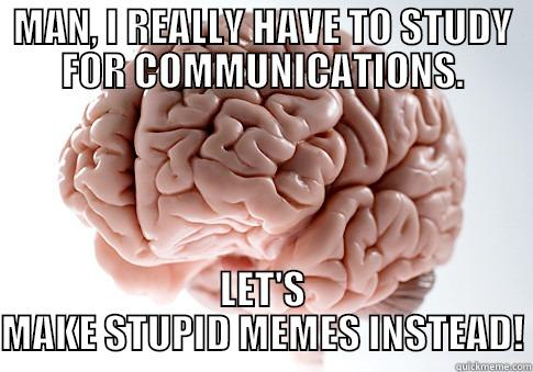 MAN, I REALLY HAVE TO STUDY FOR COMMUNICATIONS. LET'S MAKE STUPID MEMES INSTEAD! Scumbag Brain