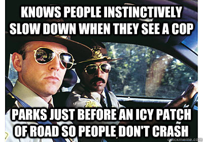 Knows people instinctively slow down when they see a cop parks just before an icy patch of road so people don't crash - Knows people instinctively slow down when they see a cop parks just before an icy patch of road so people don't crash  Good Guy Cop