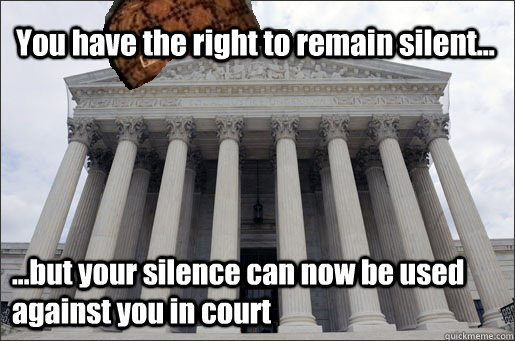 You have the right to remain silent... ...but your silence can now be used against you in court - You have the right to remain silent... ...but your silence can now be used against you in court  Scumbag Supreme Court