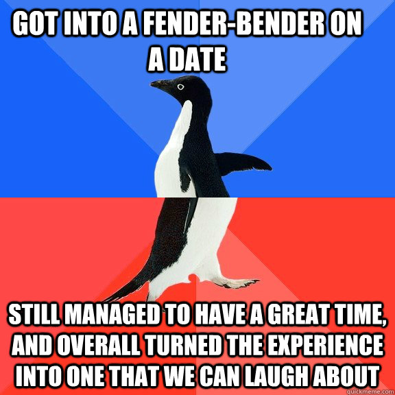 Got into a fender-bender on a date Still managed to have a great time, and overall turned the experience into one that we can laugh about - Got into a fender-bender on a date Still managed to have a great time, and overall turned the experience into one that we can laugh about  Socially Awkward Awesome Penguin