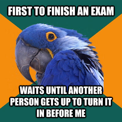 FIRST TO FINISH AN EXAM WAITS UNTIL ANOTHER PERSON GETS UP TO TURN IT IN BEFORE ME - FIRST TO FINISH AN EXAM WAITS UNTIL ANOTHER PERSON GETS UP TO TURN IT IN BEFORE ME  Paranoid Parrot