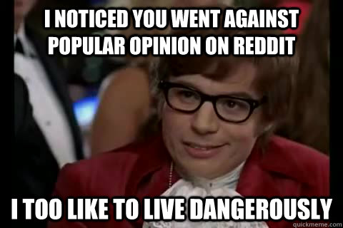 I noticed you went against popular opinion on Reddit i too like to live dangerously  Dangerously - Austin Powers