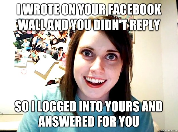 I wrote on your Facebook wall and you didn't reply So I logged into yours and answered for you  crazy girlfriend