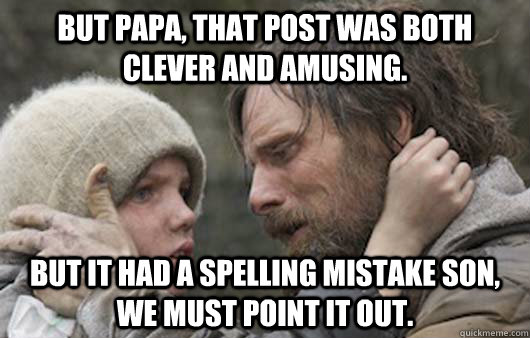 But papa, that post was both clever and amusing. But it had a spelling mistake son, we must point it out.