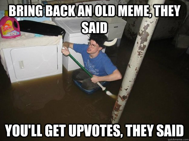 Bring back an old meme, they said you'll get upvotes, they said