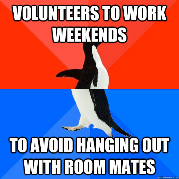 volunteers to work weekends to avoid hanging out with room mates - volunteers to work weekends to avoid hanging out with room mates  Socially Awesome Awkward Penguin