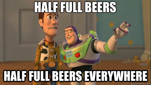 Half full beers half full beers everywhere - Half full beers half full beers everywhere  Everywhere
