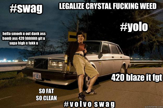 #yolo #swag 420 blaze it fgt  hella smoek u out dank ass bomb ass 420 hhhhhh git u supa high n fukk u SO FAT SO CLEAN # v o l v o  s w a g LEGALIZE CRYSTAL FUCKING WEED  volvoman
