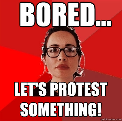 bored... let's protest something! - bored... let's protest something!  Liberal Douche Garofalo