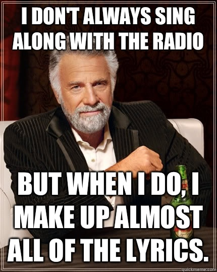 I don't always sing along with the radio but when i do, i make up almost all of the lyrics. - I don't always sing along with the radio but when i do, i make up almost all of the lyrics.  The Most Interesting Man In The World