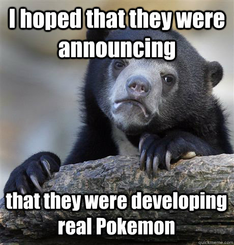 I hoped that they were announcing that they were developing real Pokemon - I hoped that they were announcing that they were developing real Pokemon  Confession Bear
