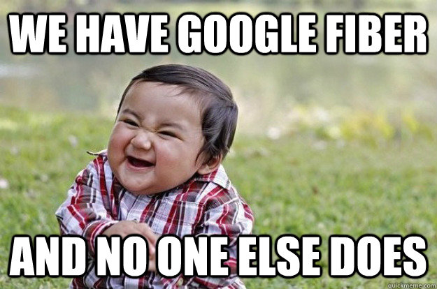We have Google Fiber And no one else does  - We have Google Fiber And no one else does   Evil Baby