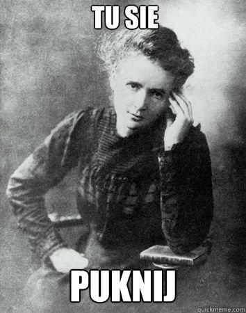 TU SIE PUKNIJ - TU SIE PUKNIJ  Maria Curie Sklodowska