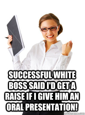 Successful White Boss said I'd get a raise if I give him an oral presentation!