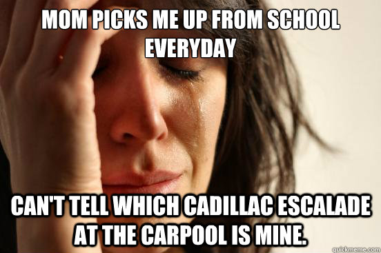 Mom picks me up from school everyday can't tell which cadillac escalade at the carpool is mine. - Mom picks me up from school everyday can't tell which cadillac escalade at the carpool is mine.  First World Problems