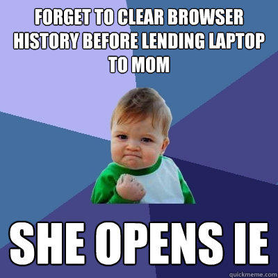 Forget to clear browser history before lending laptop to mom She opens IE - Forget to clear browser history before lending laptop to mom She opens IE  Success Kid