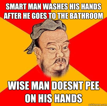 smart man washes his hands after he goes to the bathroom wise man doesnt pee on his hands  Confucius says