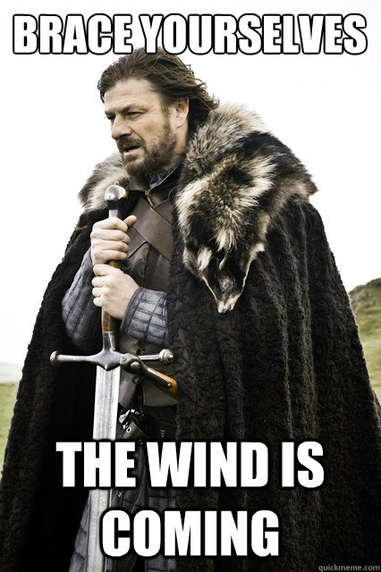 Brace yourselves the wind is coming