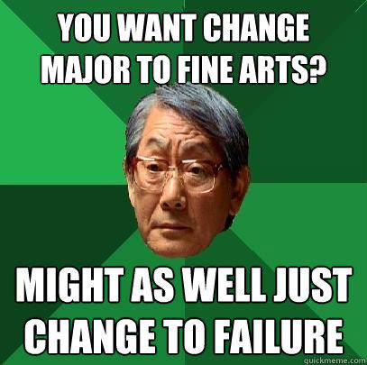 You want change major to fine arts? Might as well just change to failure - You want change major to fine arts? Might as well just change to failure  High Expectations Asian Father