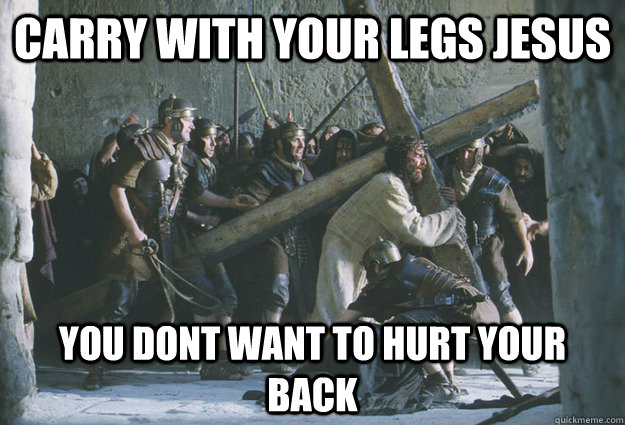 Carry with your legs jesus you dont want to hurt your back  jesus personal trainer