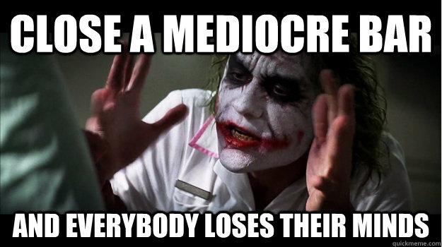 Close a mediocre bar AND EVERYBODY LOSES THEIR MINDS - Close a mediocre bar AND EVERYBODY LOSES THEIR MINDS  Joker Mind Loss