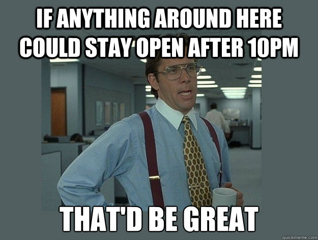If anything around here could stay open after 10pm That'd be great