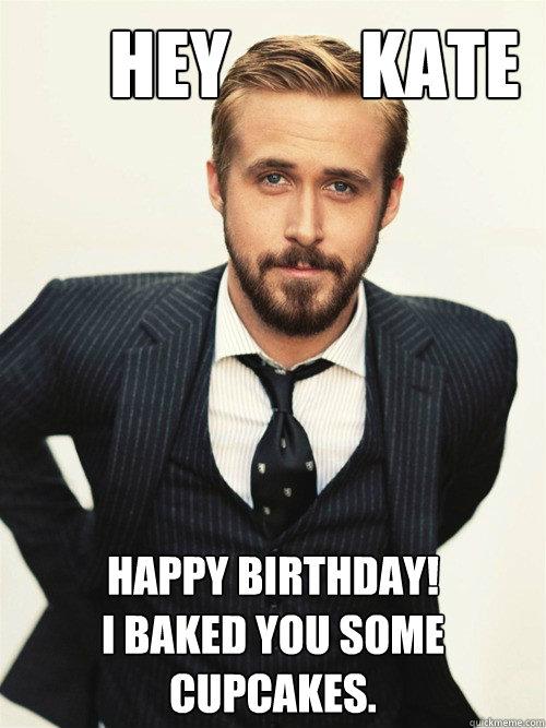 203f77fe6029d9395fda2919faa5347e6f3e6df5d710c55dc6122773f6c731e7 hey kate happy birthday! i baked you some cupcakes ryan gosling,Happy Birthday Kate Meme