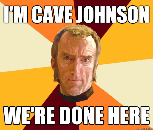 I'm Cave Johnson We're done here