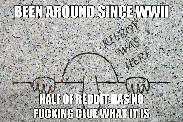 Been around since WWII Half of Reddit has no fucking clue what it is - Been around since WWII Half of Reddit has no fucking clue what it is  Misc