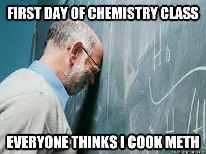 first day of chemistry class everyone thinks i cook meth - first day of chemistry class everyone thinks i cook meth  Misc
