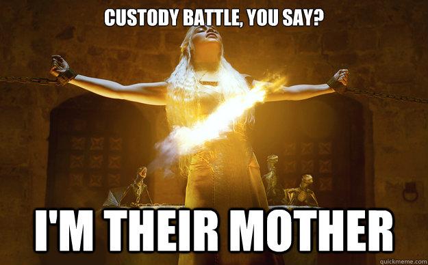 Custody battle, you say? I'm their mother - Custody battle, you say? I'm their mother  Badass Daenerys