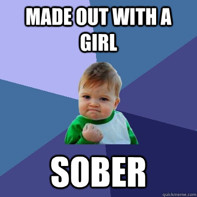 Made out with a girl sober - Made out with a girl sober  Success Kid