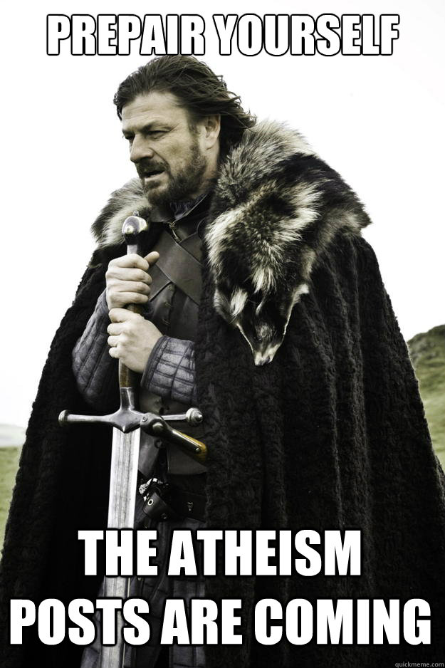 Prepair yourself the atheism posts are coming - Prepair yourself the atheism posts are coming  Winter is coming