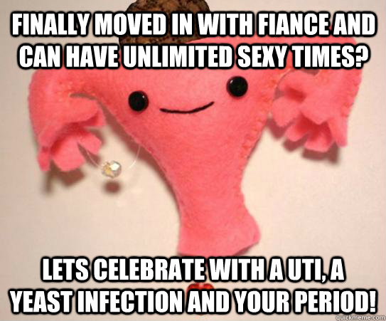 Finally moved in with fiance and can have unlimited sexy times? Lets celebrate with a UTI, a yeast infection and your period! - Finally moved in with fiance and can have unlimited sexy times? Lets celebrate with a UTI, a yeast infection and your period!  Scumbag Uterus