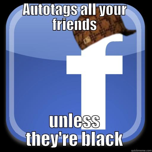 AUTOTAGS ALL YOUR FRIENDS UNLESS THEY'RE BLACK Scumbag Facebook