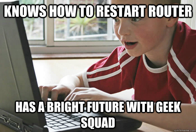 Knows how to restart router Has a bright future with Geek Squad - Knows how to restart router Has a bright future with Geek Squad  Optimistic Tech Kid