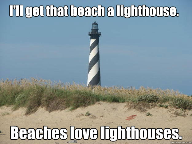 I'll get that beach a lighthouse. Beaches love lighthouses. - I'll get that beach a lighthouse. Beaches love lighthouses.  Misc