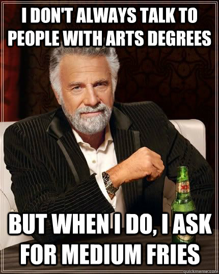 I don't always talk to people with arts degrees  But when I do, I ask for medium fries
