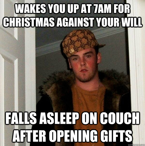 Wakes you up at 7am for christmas against your will Falls asleep on couch after opening gifts - Wakes you up at 7am for christmas against your will Falls asleep on couch after opening gifts  Scumbag Steve