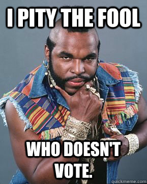 i pity the fool who doesn't vote.  Mr T