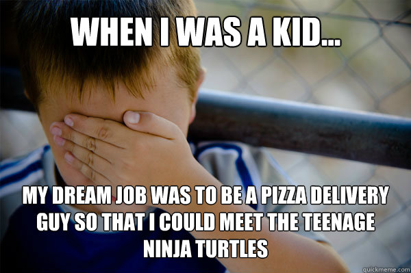 WHEN I WAS A KID... My dream job was to be a pizza delivery guy so that I could meet the Teenage Ninja Turtles - WHEN I WAS A KID... My dream job was to be a pizza delivery guy so that I could meet the Teenage Ninja Turtles  Misc
